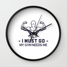 Bodybuilding gym junky I must go my gym needs me Wall Clock