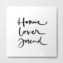 Homie Lover Friend  Metal Print