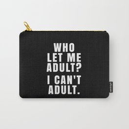 WHO LET ME ADULT? I CAN'T ADULT. (Black & White) Carry-All Pouch