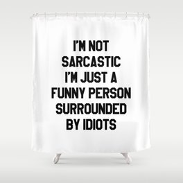 I'M NOT SARCASTIC I'M JUST A FUNNY PERSON SURROUNDED BY IDIOTS Shower Curtain