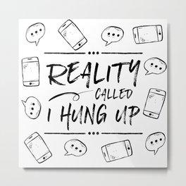 Reality Called. I Hung Up. Metal Print