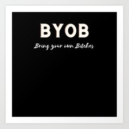 BYOB Bring your own bitches Art Print
