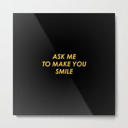Ask Me To Make You Smile Metal Print