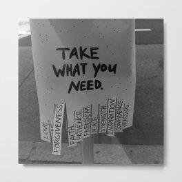 Take What You Need ... Love, Faith, Forgiveness ... inspirational black and white photograph / photography Metal Print