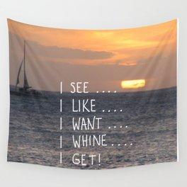 I see, I like, I want, I whine, I get! Wall Tapestry