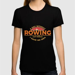 A Day Without Rowing Is Like Just Kidding I Have No Idea  graphic T-shirt