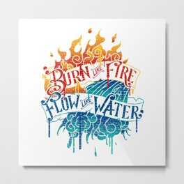 Burn Like Fire Flow Like Water Metal Print