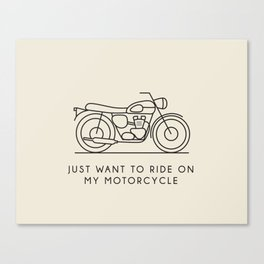 Triumph - Just want to ride on my motorcycle Canvas Print