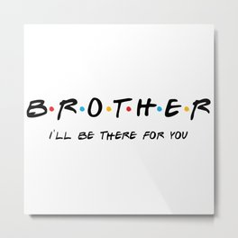 Brother gift, friends tv show, friends brother gift,gift for brother, big brother, big brother gift Metal Print