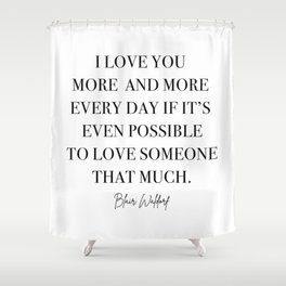 I love you more and more every day if it's even possible to love someone that much. Shower Curtain