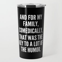 And for my family comedically that was the key to a lot of the humor Travel Mug