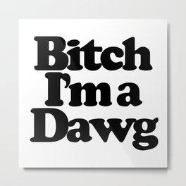 Bitch I'm a Dawg Metal Print