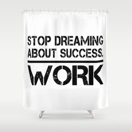 Stop Dreaming About Success - Work Hustle Motivation Fitness Workout Bodybuilding Shower Curtain