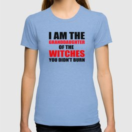 I am the granddaughter of the witches you didn't burn T-shirt