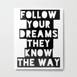 Follow your dreams they know the way Metal Print