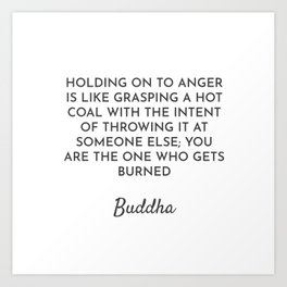 HOLDING ON TO ANGER IS LIKE GRASPING A HOT COAL WITH THE INTENT OF THROWING IT AT SOMEONE ELSE; YOU Art Print