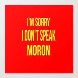 I'm Sorry I Don't Speak Moron Canvas Print