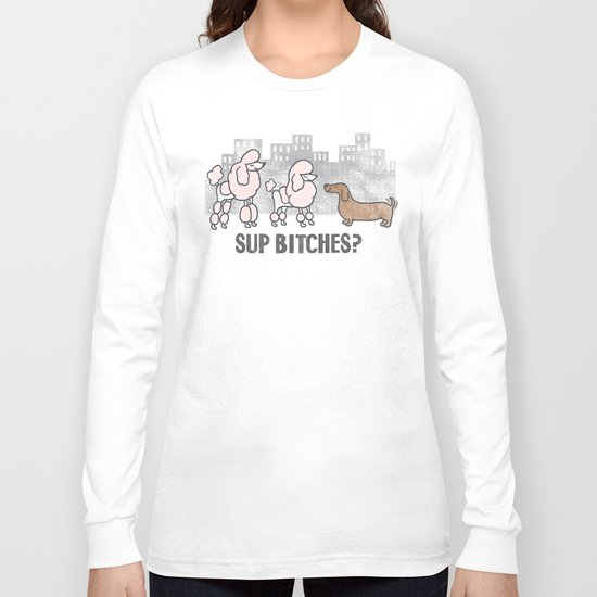 Sup Bitches? Long Sleeve T-shirt