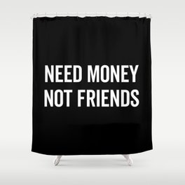 Need Money, Not Friends Funny Quote Shower Curtain