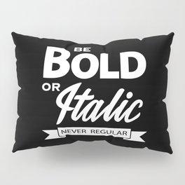 Be Bold or Italic, Never Regular Pillow Sham