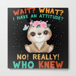 Wait what I have an attitude no really who knew Metal Print