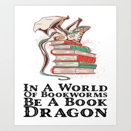 Books - In a world of bookworms be a book dragon Art Print