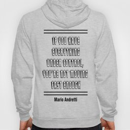 If you have everything under control, you're not moving fast enough. – Mario Andretti Hoody