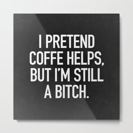 I pretend coffe helps, but I'm still a bitch Metal Print