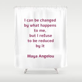 I can be changed by what happens to me,  but I refuse to be reduced by it  - Maya Angelou quote Shower Curtain
