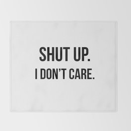 Shut up I don't care quote Throw Blanket