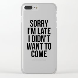 Sorry I'm Late I Didn't Want To Come Clear iPhone Case