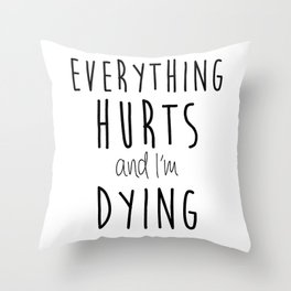 Everything Hurts and I'm Dying.  Throw Pillow