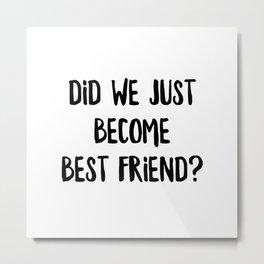 Did We Just Become Best Friend Metal Print