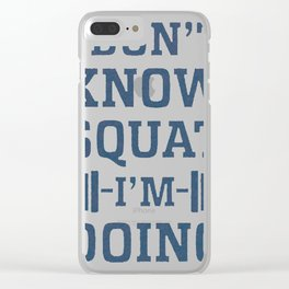 I DON'T KNOW SQUAT I'M DOING Clear iPhone Case