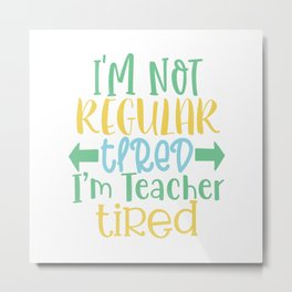 I'M Not Regular Tired I'M Teacher Tired - Funny School humor - Cute typography - Lovely kid quotes illustration Metal Print