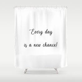 EVERY DAY IS A NEW CHANCE! Shower Curtain