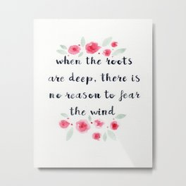 When the Roots are Deep There is no Reason to Fear the Wind, quote, watercolor flowers Metal Print