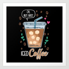 Ok, But First Iced Coffee - Gift Art Print