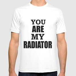 You are my radiator T-shirt