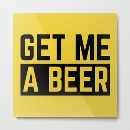Get Me A Beer Funny Alcohol Quote Metal Print