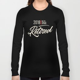 2018 Happy Retired Not My Problem Anymore Long Sleeve T-shirt