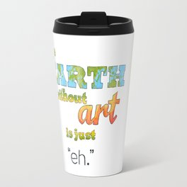 "The Earth Without Art Is Just ""Eh"" Travel Mug"