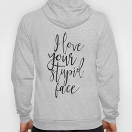 I Love You Stupid Face,Love Art,Love Sign,Valentines Day,Gift For Her,Boyfriend Gift,Lovely Quote,Ro Hoody
