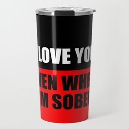 i love you when i'm sober quote Travel Mug