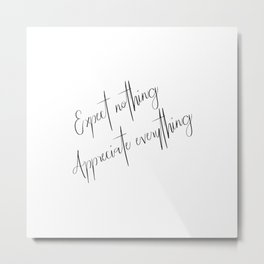 Expect nothing Appreciate everything Metal Print