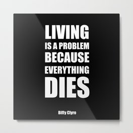 """Living is a problem because everything dies"" - Biffy Clyro Metal Print"