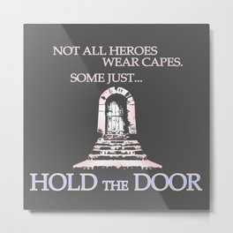 Not all heroes wear capes. Some Just... Hold the Door Metal Print