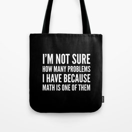 I'M NOT SURE HOW MANY PROBLEMS I HAVE BECAUSE MATH IS ONE OF THEM (Black & White) Tote Bag