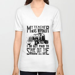 my teacher was wrong I do get paid to stare out the windows all day truck t-shirts Unisex V-Neck