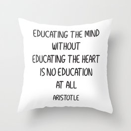 EDUCATING THE MIND WITHOUT EDUCATING THE HEART IS NO EDUCATION AT ALL Throw Pillow
